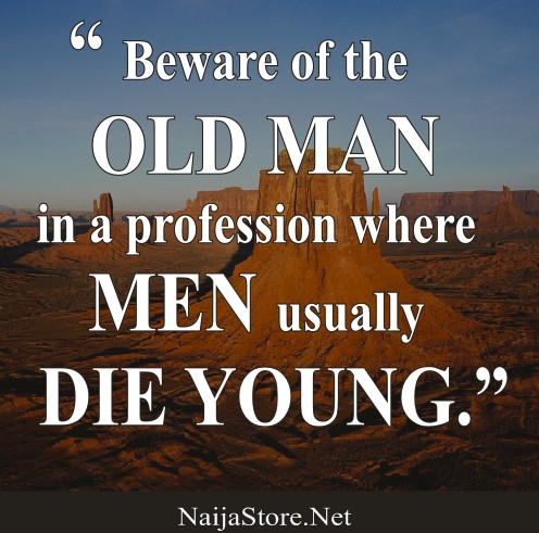 Proverb: Beware of the OLD MAN in a profession where MEN usually DIE YOUNG - Proverbial Quotes