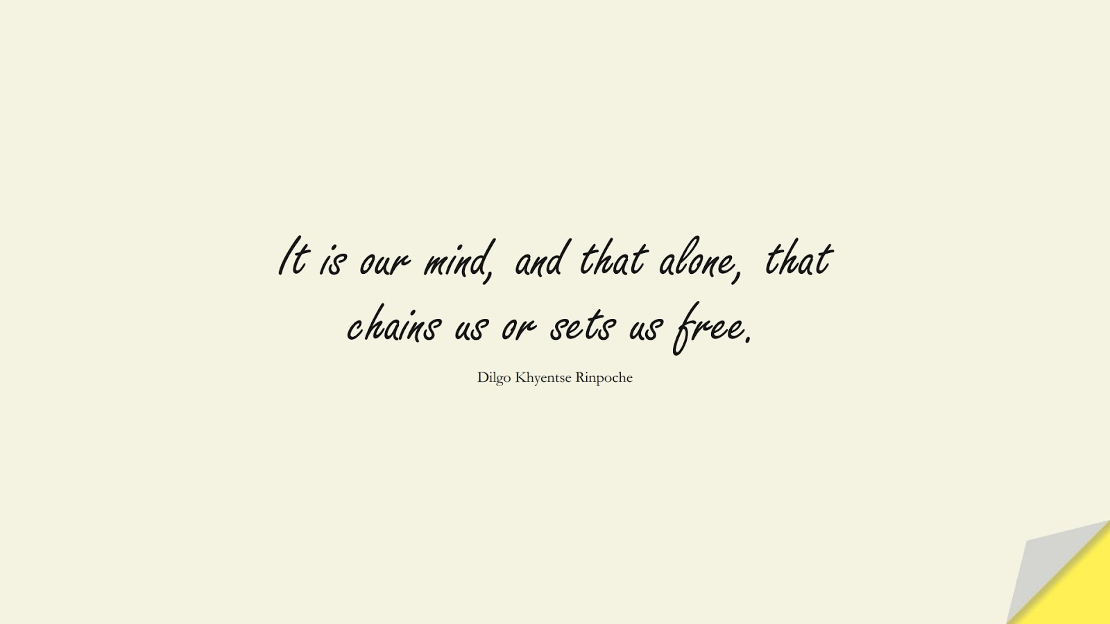It is our mind, and that alone, that chains us or sets us free. (Dilgo Khyentse Rinpoche);  #StressQuotes