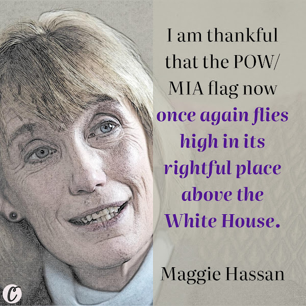 I am thankful that the POW/MIA flag now once again flies high in its rightful place above the White House. — Maggie Hassan, Democratic Senator
