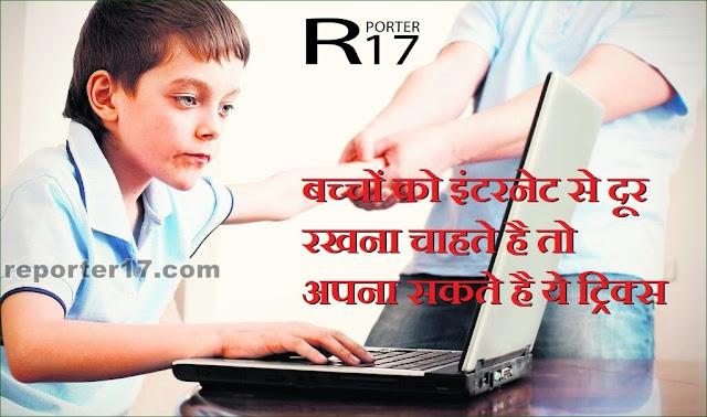बच्चों को इंटरनेट से दूर रखना चाहते है तो अपना सकते है ये ट्रिक्स