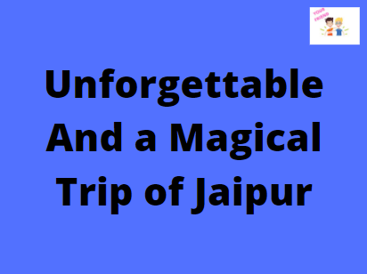 Unforgettable And a Magical Trip of Jaipur