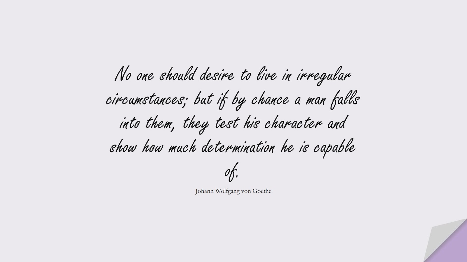 No one should desire to live in irregular circumstances; but if by chance a man falls into them, they test his character and show how much determination he is capable of. (Johann Wolfgang von Goethe);  #CharacterQuotes