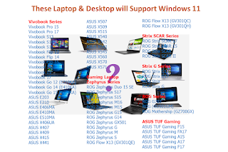 These Asus Laptop & Desktop will Support Windows 11 For More Detail Model Please Visit Asus Website    Vivobook Series Vivobook Pro 15 (N580GD) Vivobook Pro 15 (X570DD) Vivobook Pro 15 (X570UD) Vivobook Pro 15 (X580GD) Vivobook Pro 17 (N705FD) Vivobook Pro 17 (N705FN) Vivobook Pro 17 (N705UD) Vivobook Pro 17 (N705UF) Vivobook Pro 17 (N705UN) Vivobook Pro 17 (N705UQ) Vivobook S13 (S330FA) Vivobook S13 (S330FAC) Vivobook S13 (S330FL) Vivobook S13 (S330FLC) Vivobook S13 (S330FN) Vivobook S13 (S330UA) Vivobook S13 (S330UN) Vivobook S13 (S333EA) Vivobook S13 (S333JA) Vivobook S13 (S333JP) Vivobook S13 (S333JQ) Vivobook S14 (M433DA) Vivobook S14 (M433DAW) Vivobook S14 (M433IA) Vivobook S14 (M433UA) Vivobook S14 (S430FA) Vivobook S14 (S430FN) Vivobook S14 (S430UA) Vivobook S14 (S430UF) Vivobook S14 (S430UN) Vivobook S14 (S431FA) Vivobook S14 (S431FL) Vivobook S14 (S432FA) Vivobook S14 (S432FL) Vivobook S14 (S433EA) Vivobook S14 (S433EQ) Vivobook S14 (S433FA) Vivobook S14 (S433FL) Vivobook S14 (S433JQ) Vivobook S14 (S435EA) Vivobook S14 (X406UAR) Vivobook S15 (M533IA) Vivobook S15 (M533UA) Vivobook S15 (S530FA) Vivobook S15 (S530FN) Vivobook S15 (S530UA) Vivobook S15 (S530UAO) Vivobook S15 (S530UF) Vivobook S15 (S530UFO) Vivobook S15 (S530UN) Vivobook S15 (S530UNO) Vivobook S15 (S531FA) Vivobook S15 (S531FL) Vivobook S15 (S532EQ) Vivobook S15 (S532FA) Vivobook S15 (S532FAC) Vivobook S15 (S532FL) Vivobook S15 (S532FLC) Vivobook S15 (S533EA) Vivobook S15 (S533EQ) Vivobook S15 (S533FA) Vivobook S15 (S533FL) Vivobook S15 (S533JQ) Vivobook Flip 12 (TP203MAH) Vivobook Flip 14 (TM420IA) Vivobook Flip 14 (TM420UA) Vivobook Flip 14 (TP202NA) Vivobook Flip 14 (TP401MA) Vivobook Flip 14 (TP401MAR) Vivobook Flip 14 (TP410UAR) Vivobook Flip 14 (TP410UF) Vivobook Flip 14 (TP410URR) Vivobook Flip 14 (TP412FA) Vivobook Flip 14 (TP412FAC) Vivobook Flip 14 (TP412UA) Vivobook Flip 14 (TP420IA) Vivobook Flip 14 (TP420UA) Vivobook Flip 14 (TP470EA) Vivobook Flip 14 (TP470EZ) Vivobook Flip 15 (T