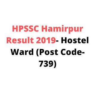 HPSSC Hamirpur Result 2019- Hostel Ward (Post Code-739)