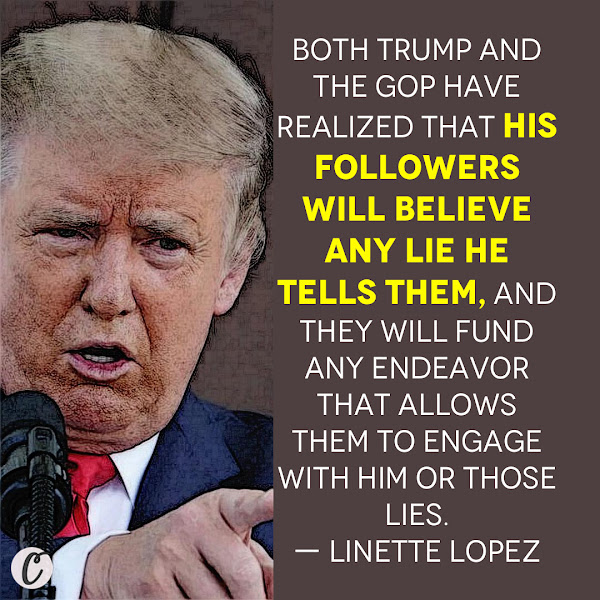 Both Trump and the GOP have realized that his followers will believe any lie he tells them, and they will fund any endeavor that allows them to engage with him or those lies. — Linette Lopez, Business Insider  Columnist