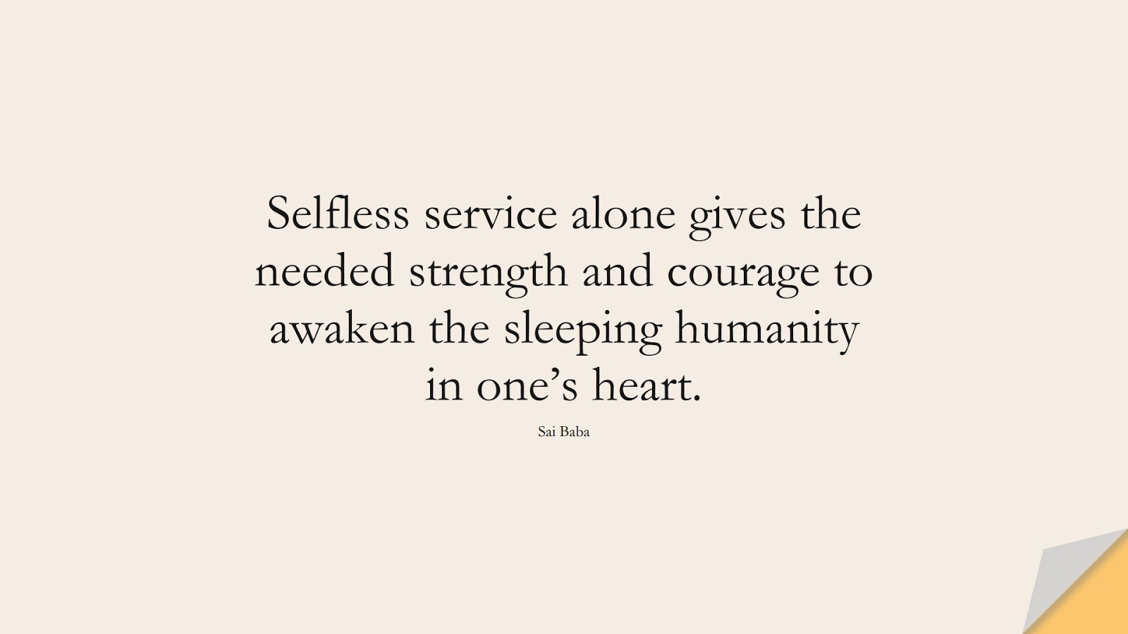 Selfless service alone gives the needed strength and courage to awaken the sleeping humanity in one's heart. (Sai Baba);  #HumanityQuotes