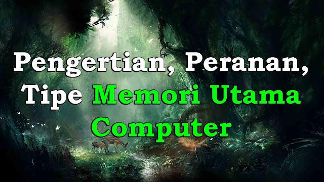 Pengertian, Peranan, Tipe Memori Utama Computer