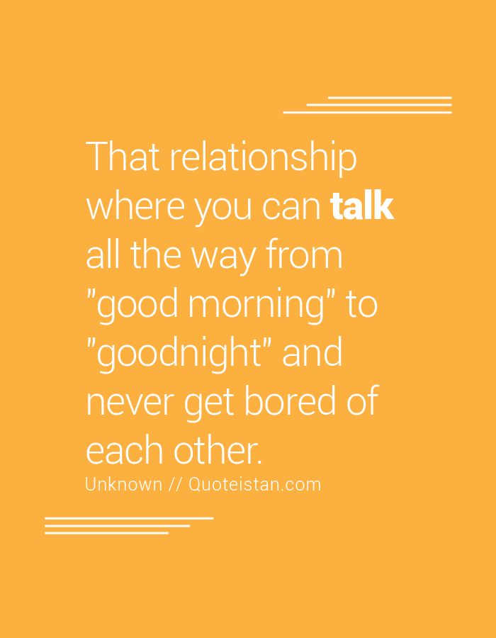 That relationship where you can talk all the way from good morning to goodnight and never get bored of each other.