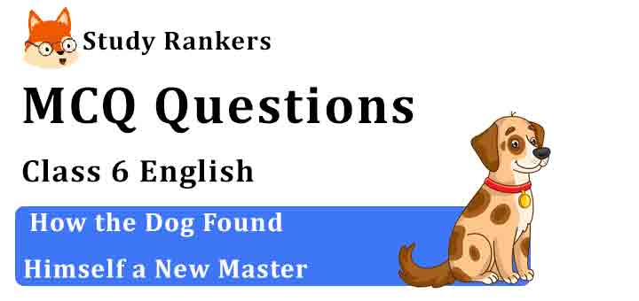 MCQ Questions for Class 6 English Chapter 2 How the Dog Found Himself a New Master Honeysuckle