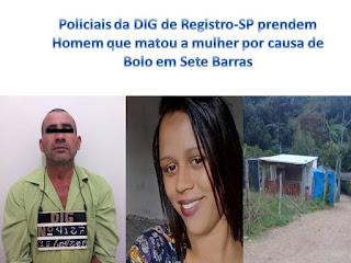 Policiais da DIG e Delegacia Seccional de Registro-SP prendem Homem que matou a mulher por causa de Bolo em Sete Barras