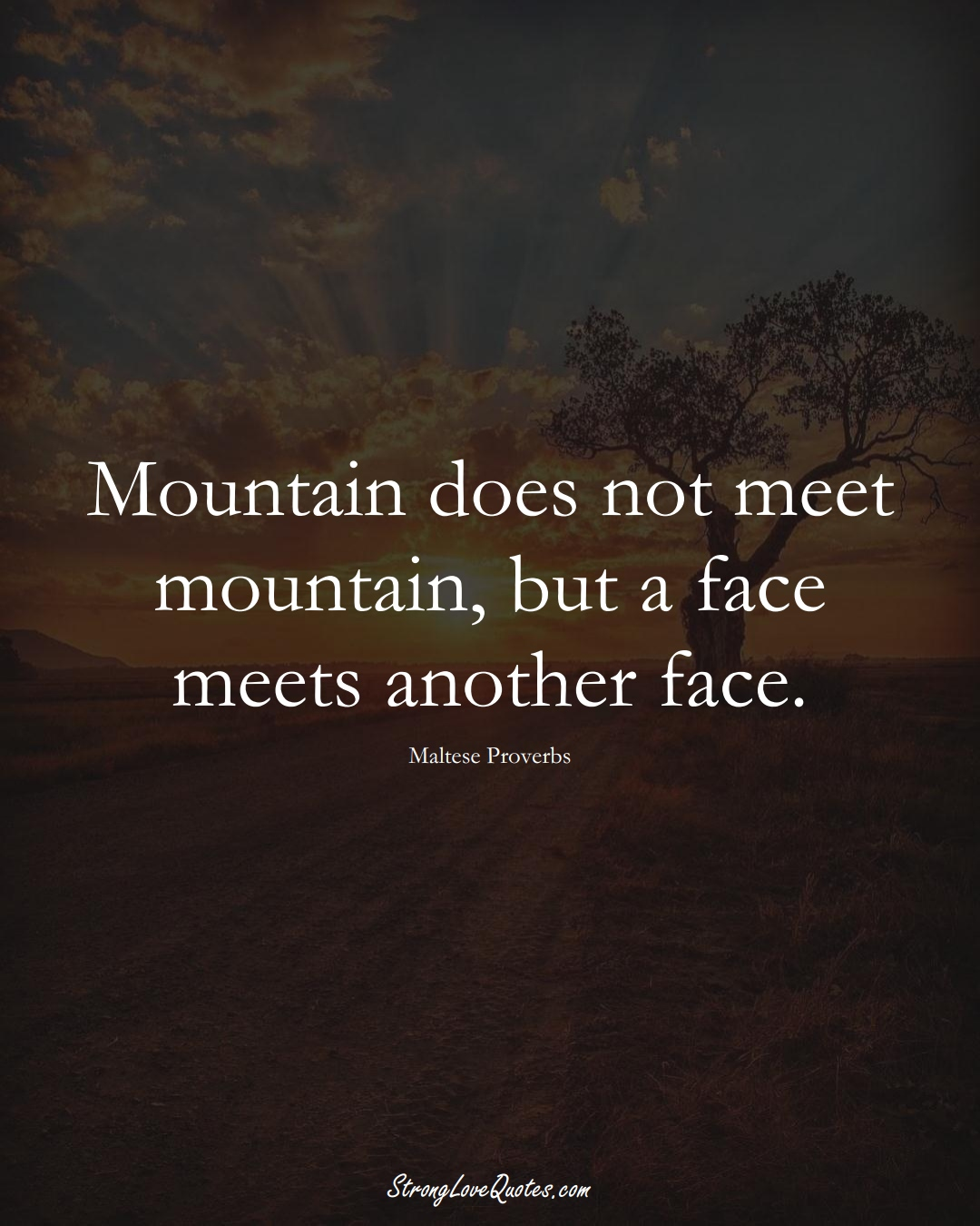 Mountain does not meet mountain, but a face meets another face. (Maltese Sayings);  #EuropeanSayings