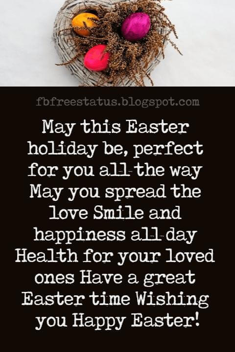 Happy Easter Messages, May this Easter holiday be, perfect for you all the way May you spread the love Smile and happiness all day Health for your loved ones Have a great Easter time Wishing you Happy Easter!