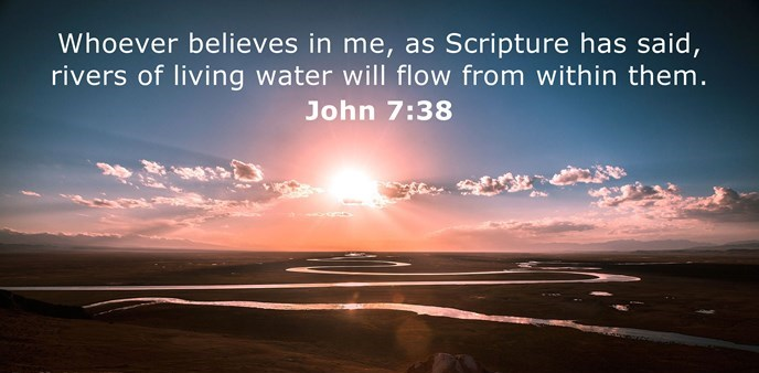 Whoever believes in me, as Scripture has said, rivers of living water will flow from within them.