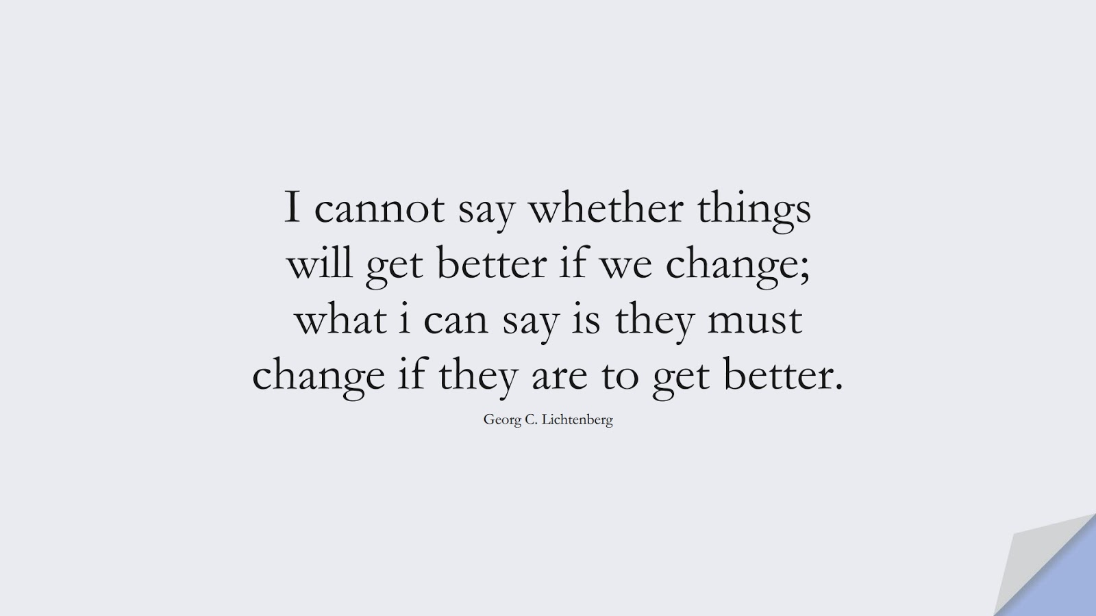 I cannot say whether things will get better if we change; what i can say is they must change if they are to get better. (Georg C. Lichtenberg);  #ChangeQuotes