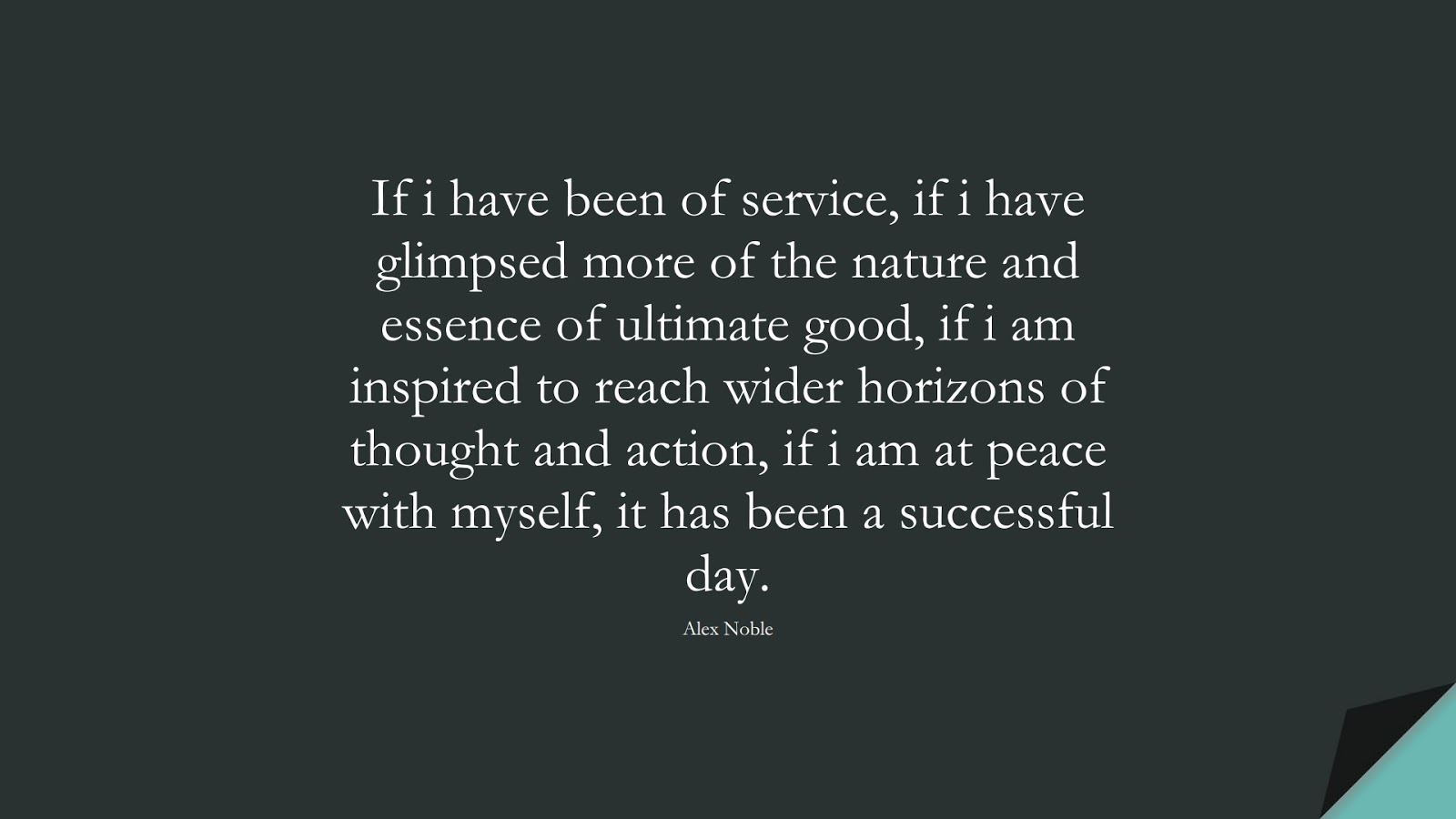 If i have been of service, if i have glimpsed more of the nature and essence of ultimate good, if i am inspired to reach wider horizons of thought and action, if i am at peace with myself, it has been a successful day. (Alex Noble);  #SuccessQuotes