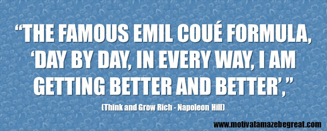 "56 Best Think And Grow Rich Quotes by Napoleon Hill: ""the famous Emil Coué formula, 'Day by day, in every way, I am getting better and better'."""