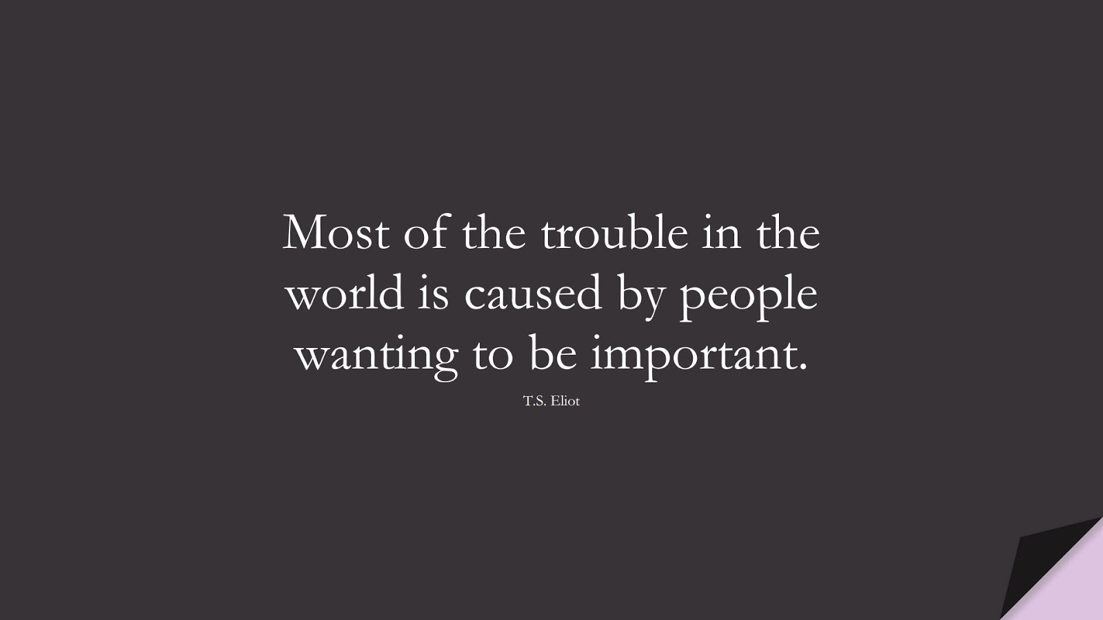 Most of the trouble in the world is caused by people wanting to be important. (T.S. Eliot);  #LoveYourselfQuotes