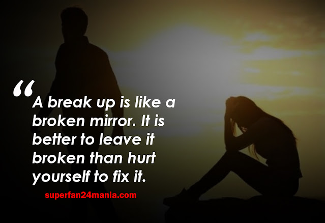 A break up is like a broken mirror. It is better to leave it broken than hurt yourself to fix it.