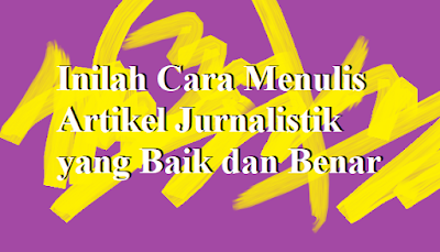 Inilah Cara Menulis Artikel Jurnalistik yang Baik dan Benar