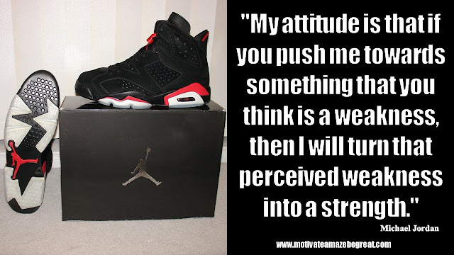 "23 Michael Jordan Inspirational Quotes About Life: ""My attitude is that if you push me towards something that you think is a weakness, then I will turn that perceived weakness into a strength."" Quote about attitude, mindset, success, turning weaknesses into strengths, swot analysis, art of war."