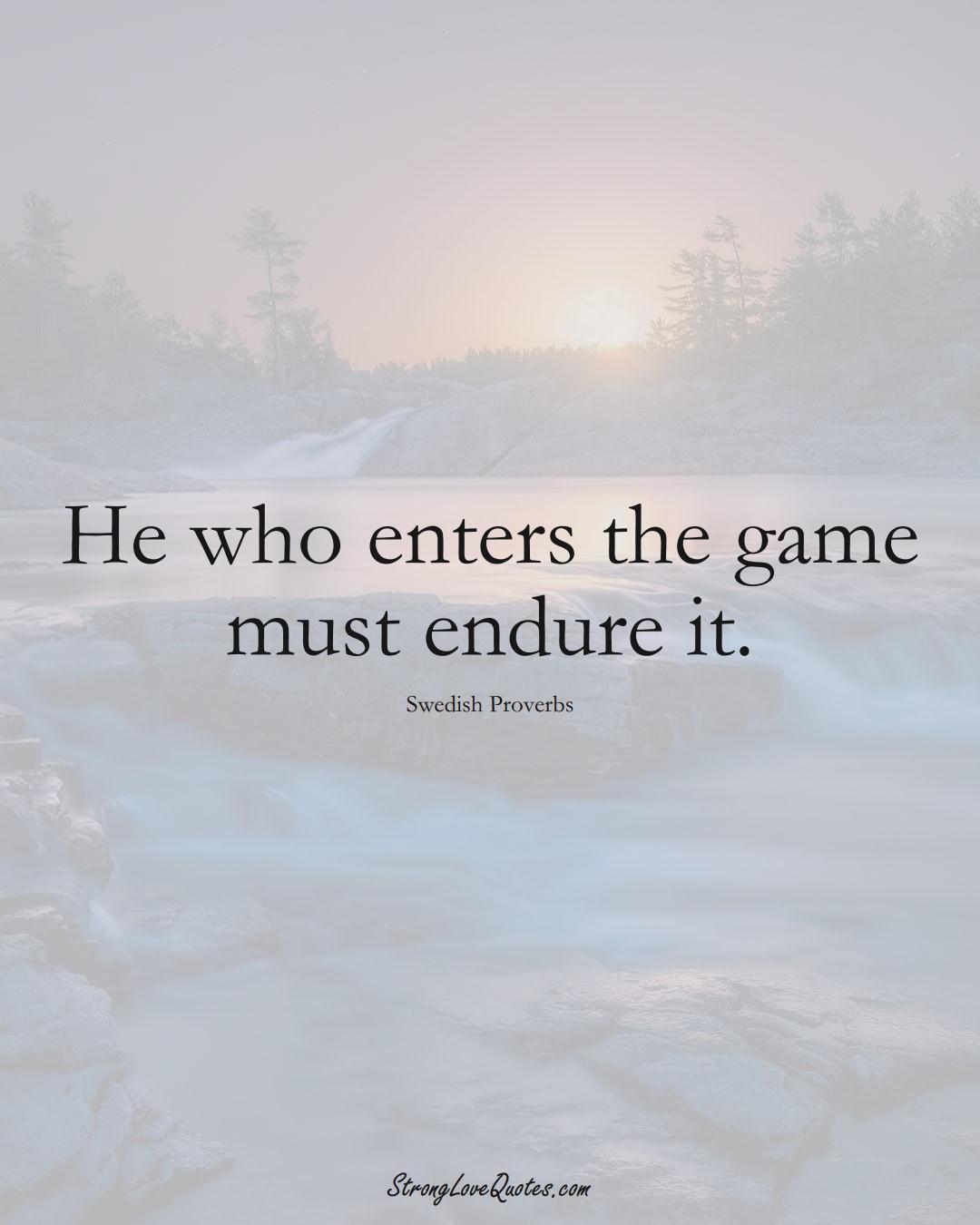He who enters the game must endure it. (Swedish Sayings);  #EuropeanSayings