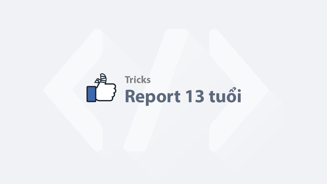 Report 13 tuổi - Báo cáo tài khoản chưa đủ tuổi sử dụng Facebook (TUT dame 791 097)