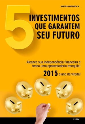 5 investimentos que garantem seu futuro – Marcelo Montandon Jr Download Grátis