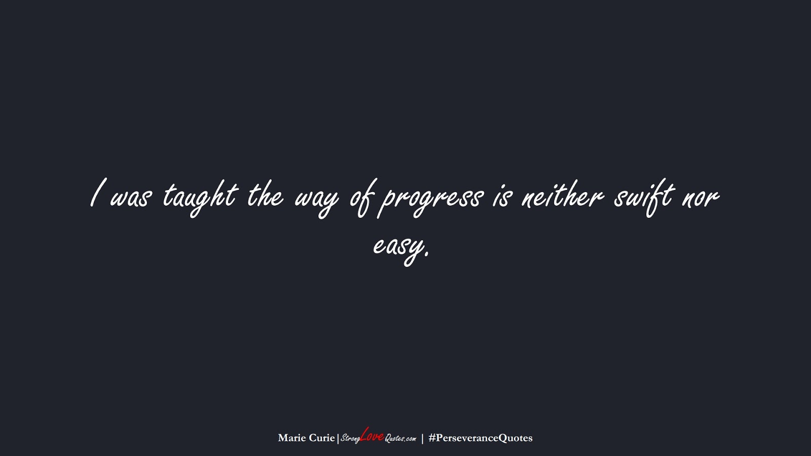 I was taught the way of progress is neither swift nor easy. (Marie Curie);  #PerseveranceQuotes