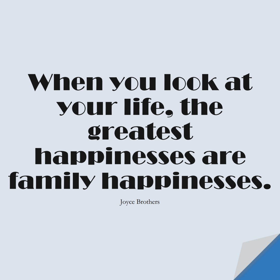 When you look at your life, the greatest happinesses are family happinesses. (Joyce Brothers);  #FamilyQuotes