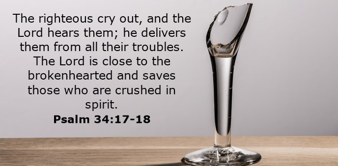 The righteous cry out, and the Lord hears them; he delivers them from all their troubles. The Lord is close to the brokenhearted and saves those who are crushed in spirit.