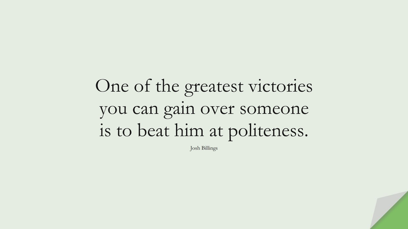 One of the greatest victories you can gain over someone is to beat him at politeness. (Josh Billings);  #MotivationalQuotes