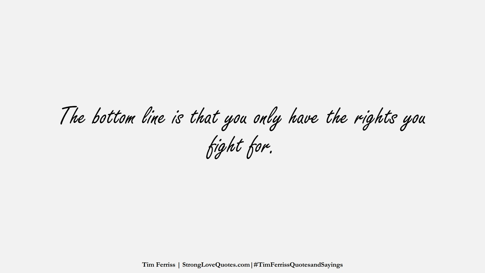 The bottom line is that you only have the rights you fight for. (Tim Ferriss);  #TimFerrissQuotesandSayings