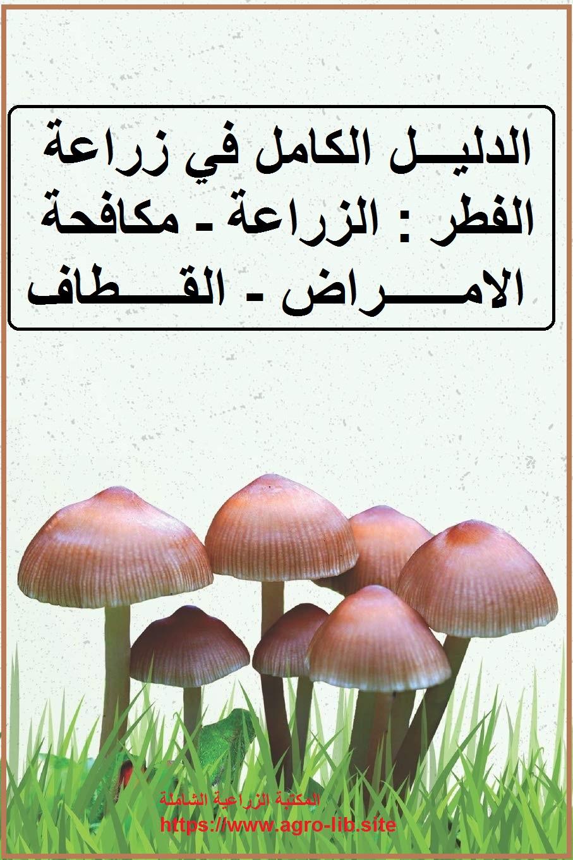 كتاب : الدليل الكامل في زراعة الفطر : الزراعة - مكافحة الامراض - القطاف