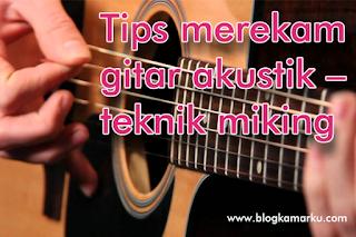 Tips merekam gitar akustik – teknik miking