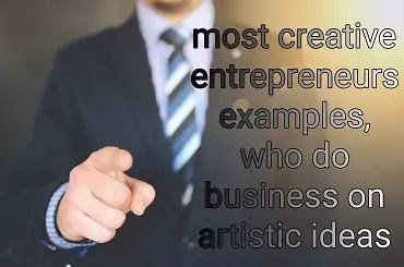 most creative entrepreneur examples, who do business on artistic ideas