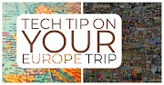 Top Ten Techie Travel Tips to your Europe Trip