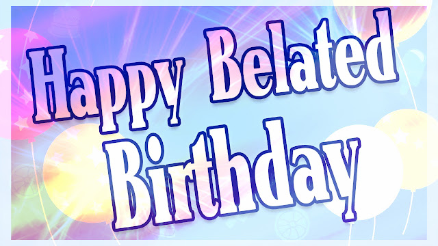 Belated =Happy-Birthday