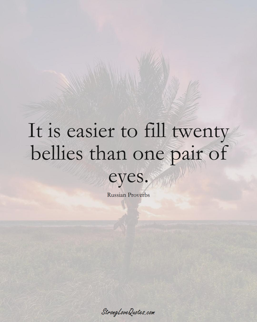It is easier to fill twenty bellies than one pair of eyes. (Russian Sayings);  #AsianSayings