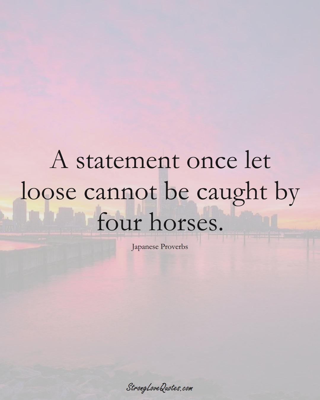 A statement once let loose cannot be caught by four horses. (Japanese Sayings);  #AsianSayings