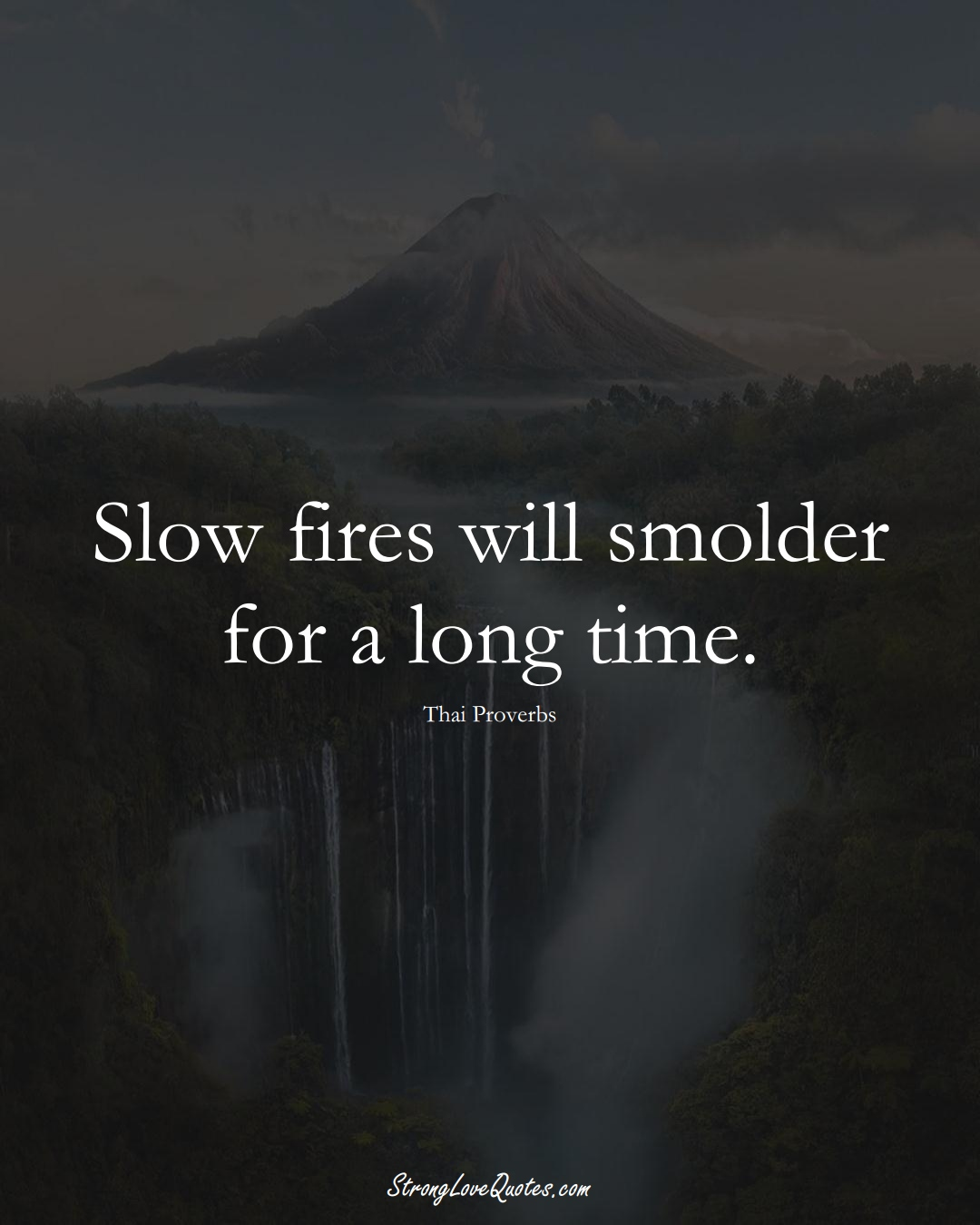 Slow fires will smolder for a long time. (Thai Sayings);  #AsianSayings