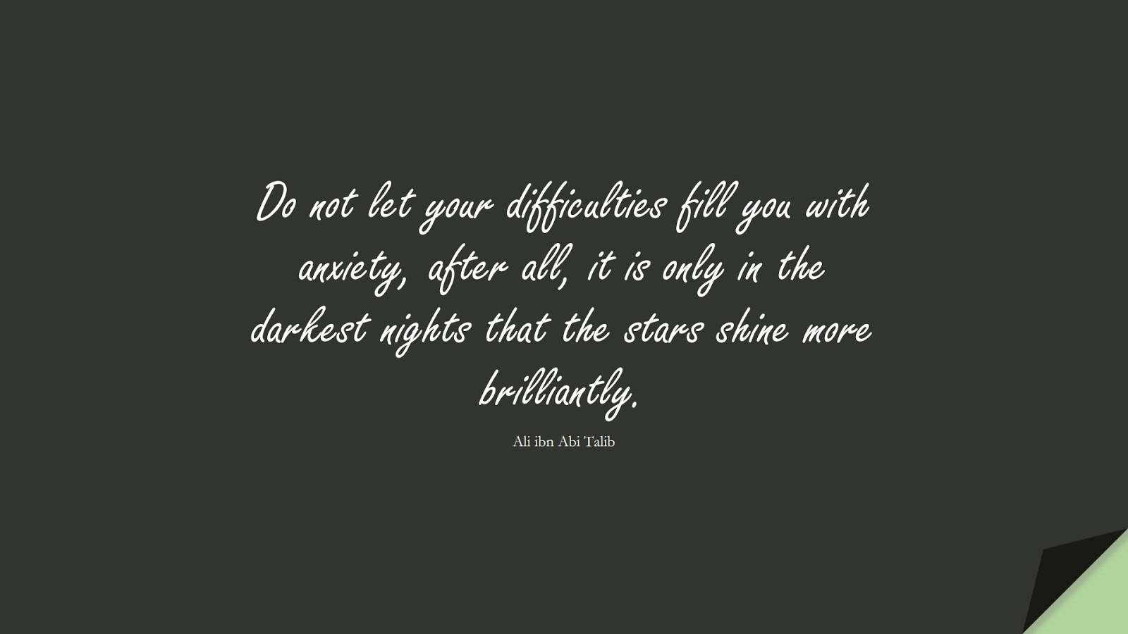 Do not let your difficulties fill you with anxiety, after all, it is only in the darkest nights that the stars shine more brilliantly. (Ali ibn Abi Talib);  #AliQuotes