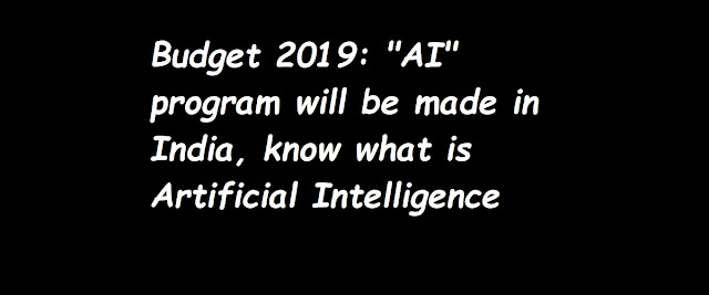 Budget 2019 AI program will be made in India, know what is Artificial Intelligence