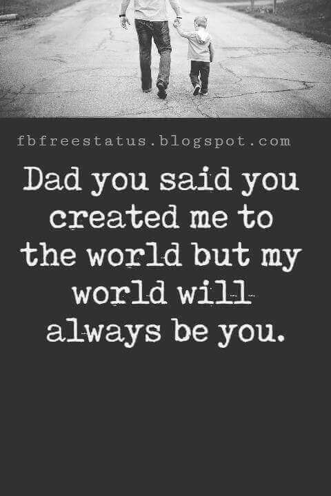 """Fathers Day Inspirational Quotes, """"Dad you said you created me to the world but my world will always be you."""""""
