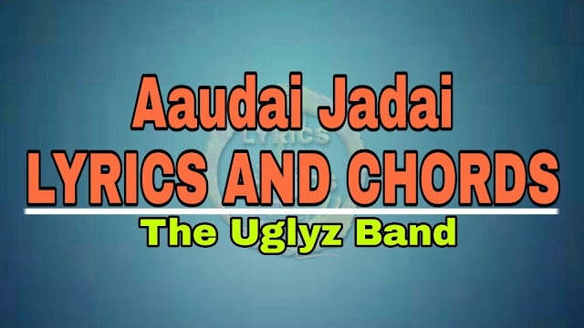 Aaudai Jadai The Uglyz Band Lyrics and Guitar Chords | Aaudai jadai Lyrics and Chords | The Uglyz Band Songs | Nepali Songs with Lyrics and Chords | Lyrics and Chords, aaudai jadai the uglyz band, timro nayano aangalo ko maya the uglyz band, aaudai jadai lyrics, aaudai jadai chords, aaudai jadai the uglyz band lyrics and guitar chords, Nepali Songs Lyrics and Chords, aaudai jadai mp3 free download, aaudai jadai karaoke, aaudai jadai karaoke with lyrics, aaudai jadai original track, timro nayano aangalolyrics, the uglyz band songs collection, the uglyz band aaudai jadai, the uglyz band timro nayano aangalo,