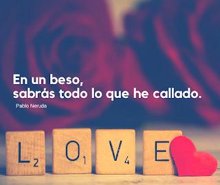 En un beso, sabrás todo lo que he callado.  Pablo Neruda.