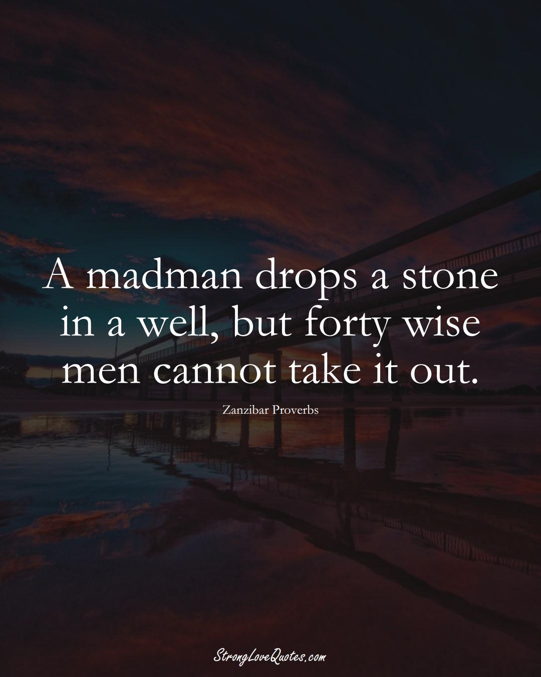 A madman drops a stone in a well, but forty wise men cannot take it out. (Zanzibar Sayings);  #AfricanSayings