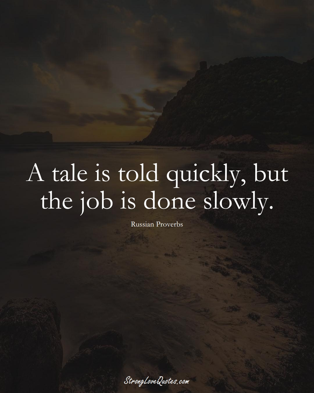 A tale is told quickly, but the job is done slowly. (Russian Sayings);  #AsianSayings