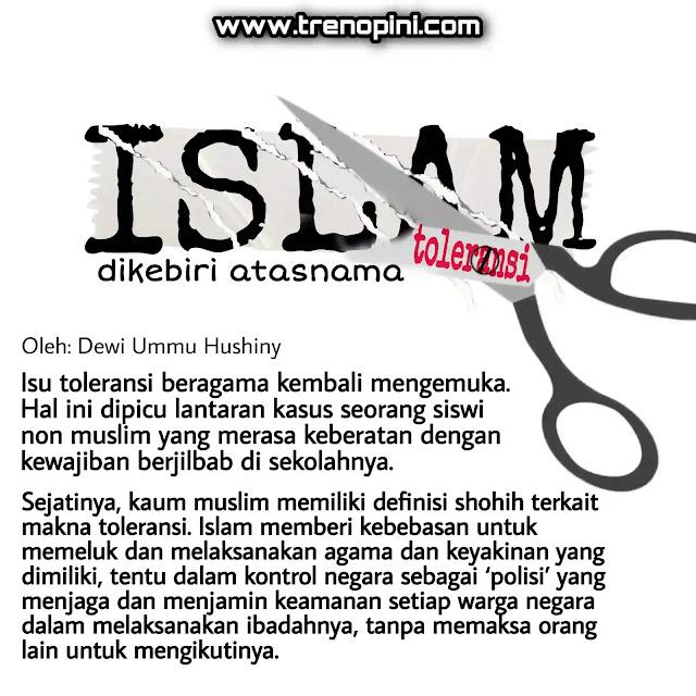 Sejatinya, kaum muslim memiliki definisi shohih terkait makna toleransi. Islam memberi kebebasan untuk memeluk dan melaksanakan agama dan keyakinan yang dimiliki, tentu dalam kontrol negara sebagai 'polisi' yang menjaga dan menjamin keamanan setiap warga negara dalam melaksanakan ibadahnya, tanpa memaksa orang lain untuk mengikutinya.
