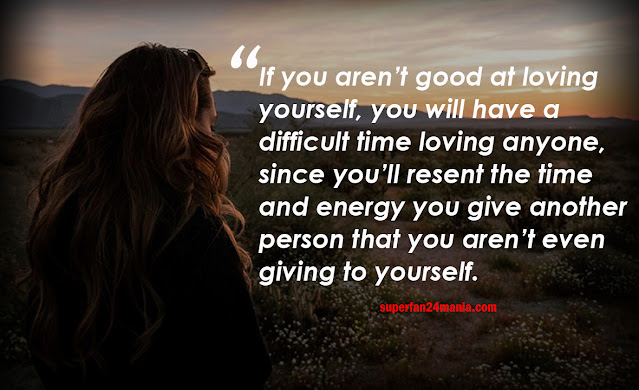 If you aren't good at loving yourself, you will have a difficult time loving anyone, since you'll resent the time and energy you give another person that you aren't even giving to yourself.