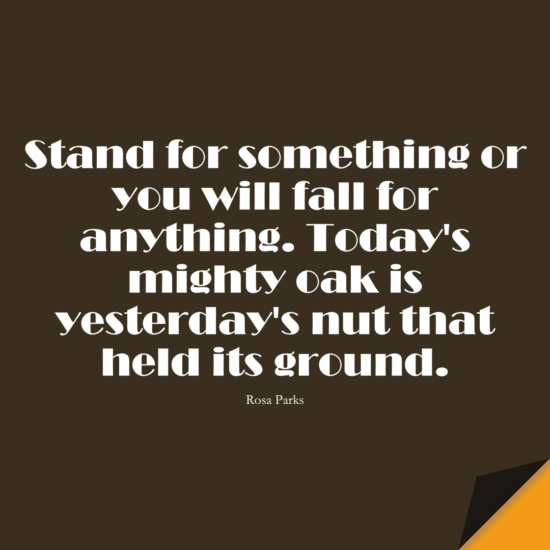Stand for something or you will fall for anything. Today's mighty oak is yesterday's nut that held its ground. (Rosa Parks);  #HumanityQuotes